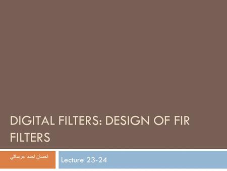 DIGITAL FILTERS: DESIGN OF FIR FILTERS Lecture 23-24 احسان احمد عرساڻي