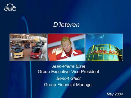 DIeteren May 2004 Jean-Pierre Bizet Group Executive Vice President Benoît Ghiot Group Financial Manager.