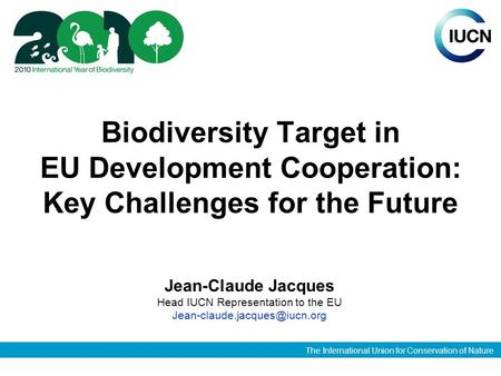 The International Union for Conservation of Nature Biodiversity Target in EU Development Cooperation: Key Challenges for the Future Jean-Claude Jacques.