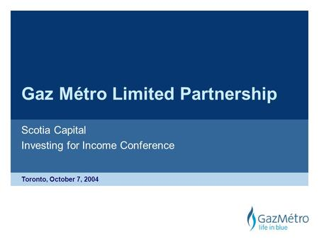 Toronto, October 7, 2004 Gaz Métro Limited Partnership Scotia Capital Investing for Income Conference.