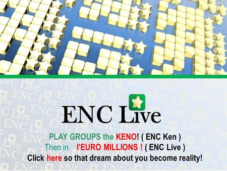 PLAY GROUPS the KENO! ( ENC Ken ) Then in lEURO MILLIONS ! ( ENC Live ) Click here so that dream about you become reality!