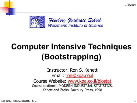 1/2/2014 (c) 2000, Ron S. Kenett, Ph.D.1 Computer Intensive Techniques (Bootstrapping) Instructor: Ron S. Kenett   Course.