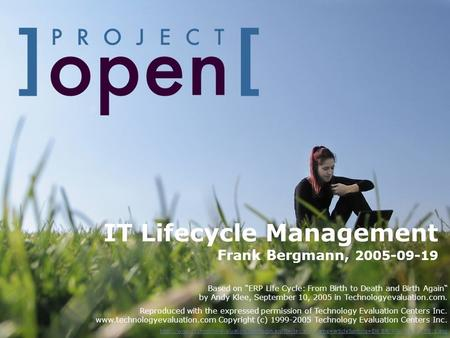 IT Lifecycle Management Frank Bergmann, 2005-09-19 Based on ERP Life Cycle: From Birth to Death and Birth Again by Andy Klee, September 10, 2005 in Technologyevaluation.com.
