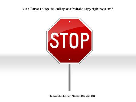 Can Russia stop the collapse of whole copyright system? Russian State Library, Moscow, 25th May 2011.