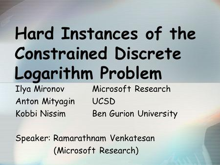 Hard Instances of the Constrained Discrete Logarithm Problem Ilya MironovMicrosoft Research Anton MityaginUCSD Kobbi NissimBen Gurion University Speaker: