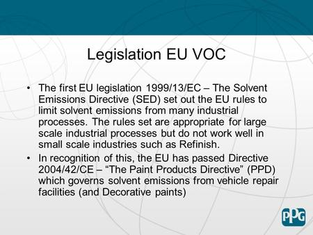 Legislation EU VOC The first EU legislation 1999/13/EC – The Solvent Emissions Directive (SED) set out the EU rules to limit solvent emissions from many.