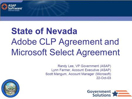 State of Nevada Adobe CLP Agreement and Microsoft Select Agreement Randy Lee, VP Government (ASAP) Lynn Farmer, Account Executive (ASAP) Scott Mangum,