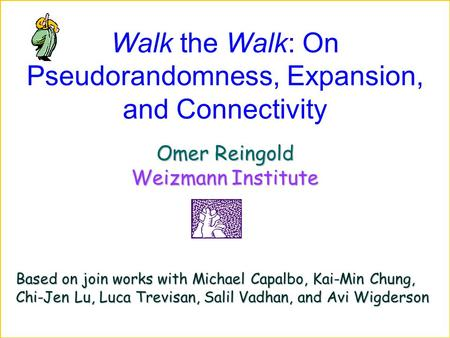 Walk the Walk: On Pseudorandomness, Expansion, and Connectivity Omer Reingold Weizmann Institute Based on join works with Michael Capalbo, Kai-Min Chung,