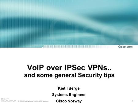 1 © 2001, Cisco Systems, Inc. All rights reserved. SEC-210 3083_05_2001_c1 VoIP over IPSec VPNs.. and some general Security tips Kjetil Berge Systems Engineer.