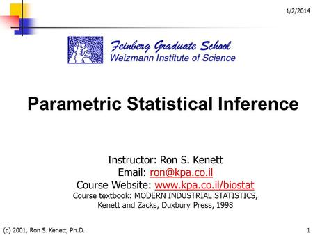 1/2/2014 (c) 2001, Ron S. Kenett, Ph.D.1 Parametric Statistical Inference Instructor: Ron S. Kenett   Course Website: