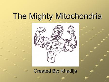 The Mighty Mitochondria Created By: Khadija. Where Am I Found? I have my own DNA (mDNA). I am thought to have derived from a bacteria-like cell, which.