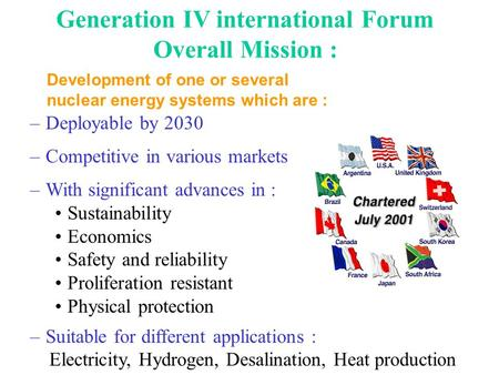 Generation IV international Forum Overall Mission : –Deployable by 2030 –Competitive in various markets –With significant advances in : Sustainability.
