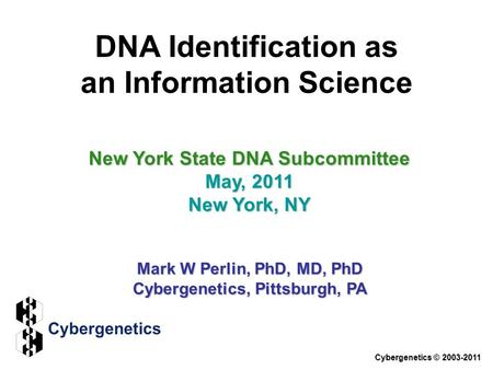 DNA Identification as an Information Science New York State DNA Subcommittee May, 2011 New York, NY Mark W Perlin, PhD, MD, PhD Cybergenetics, Pittsburgh,