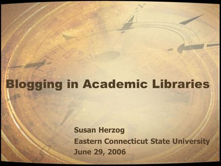 Blogging in Academic Libraries Susan Herzog Eastern Connecticut State University June 29, 2006.