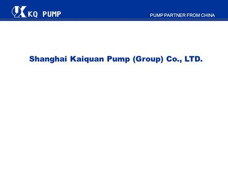 PUMP PARTNER FROM CHINA Shanghai Kaiquan Pump (Group) Co., LTD.