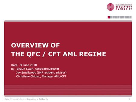 Qatar Financial Centre Regulatory Authority OVERVIEW OF THE QFC / CFT AML REGIME Date: 9 June 2010 By: Shaun Swan, Associate Director Joy Smallwood (IMF.