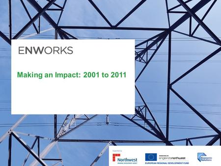 Making an Impact: 2001 to 2011. Introducing ENWORKS Established in 2001; celebrating our tenth anniversary in 2011. More than 11,580 businesses of all.