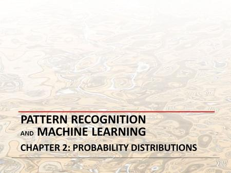 PATTERN RECOGNITION AND MACHINE LEARNING CHAPTER 2: PROBABILITY DISTRIBUTIONS.