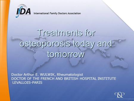Treatments for osteoporosis today and tomorrow Doctor Arthur E. WULWIK, Rheumatologist DOCTOR OF THE FRENCH AND BRITISH HOSPITAL INSTITUTE LEVALLOIS-PARIS.