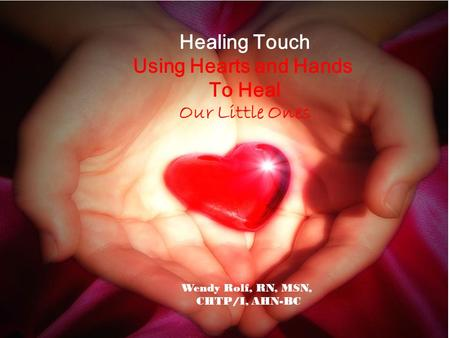 Healing Touch Using Hearts and Hands To Heal Our Little Ones Wendy Rolf, RN, MSN, CHTP/I, AHN-BC.