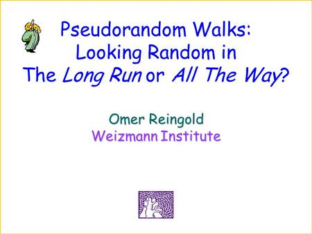 Pseudorandom Walks: Looking Random in The Long Run or All The Way? Omer Reingold Weizmann Institute.