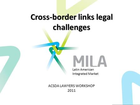 Cross-border links legal challenges ACSDA LAWYERS WORKSHOP 2011 Latin American Integrated Market.