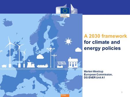 1 Energy A 2030 framework for climate and energy policies Marten Westrup European Commission, DG ENER Unit A1.