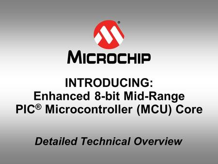 INTRODUCING: Enhanced 8-bit Mid-Range PIC ® Microcontroller (MCU) Core Detailed Technical Overview.