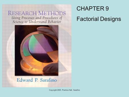 Copyright 2005, Prentice Hall, Sarafino CHAPTER 9 Factorial Designs.