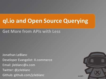 Ql.io and Open Source Querying Get More from APIs with Less Jonathan LeBlanc Developer Evangelist: X.commerce