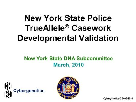 New York State Police TrueAllele ® Casework Developmental Validation Cybergenetics © 2003-2010 New York State DNA Subcommittee March, 2010.