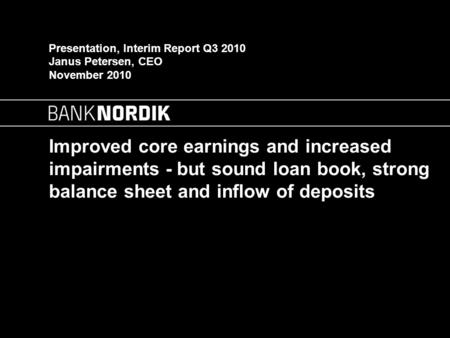 Improved core earnings and increased impairments - but sound loan book, strong balance sheet and inflow of deposits Presentation, Interim Report Q3 2010.