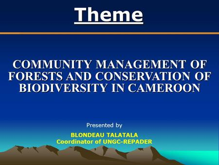 Theme COMMUNITY MANAGEMENT OF FORESTS AND CONSERVATION OF BIODIVERSITY IN CAMEROON Presented by BLONDEAU TALATALA Coordinator of UNGC-REPADER.