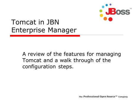 The Professional Open Source Company Tomcat in JBN Enterprise Manager A review of the features for managing Tomcat and a walk through of the configuration.