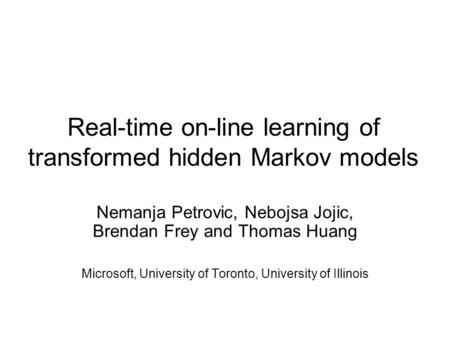 Real-time on-line learning of transformed hidden Markov models Nemanja Petrovic, Nebojsa Jojic, Brendan Frey and Thomas Huang Microsoft, University of.