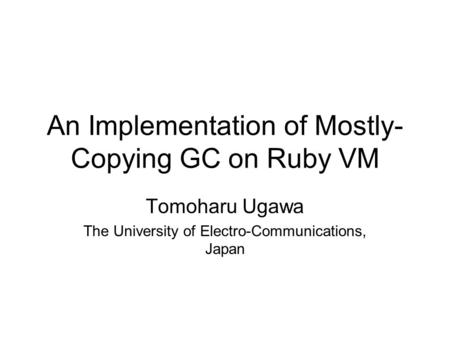 An Implementation of Mostly- Copying GC on Ruby VM Tomoharu Ugawa The University of Electro-Communications, Japan.