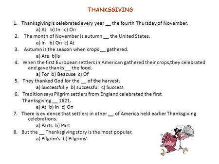 THANKSGIVING 1. Thanksgiving is celebrated every year __ the fourth Thursday of November. a) At b) In c) On 2. The month of November is autumn __ the United.
