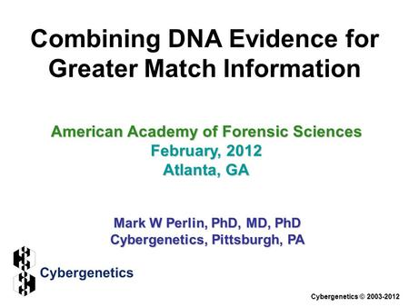 Combining DNA Evidence for Greater Match Information American Academy of Forensic Sciences February, 2012 Atlanta, GA Mark W Perlin, PhD, MD, PhD Cybergenetics,
