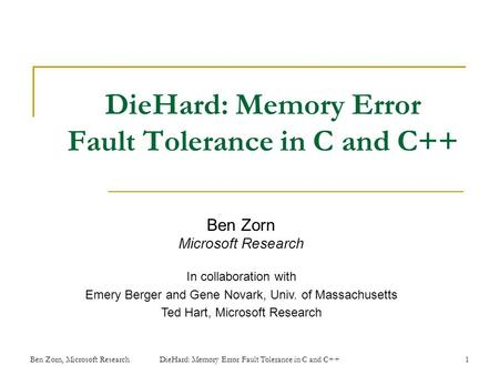 DieHard: Memory Error Fault Tolerance in C and C++ Ben Zorn Microsoft Research In collaboration with Emery Berger and Gene Novark, Univ. of Massachusetts.