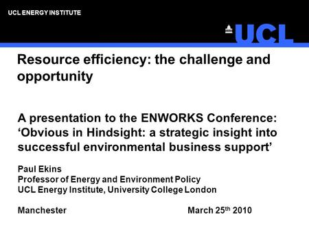 UCL ENERGY INSTITUTE Resource efficiency: the challenge and opportunity A presentation to the ENWORKS Conference: Obvious in Hindsight: a strategic insight.