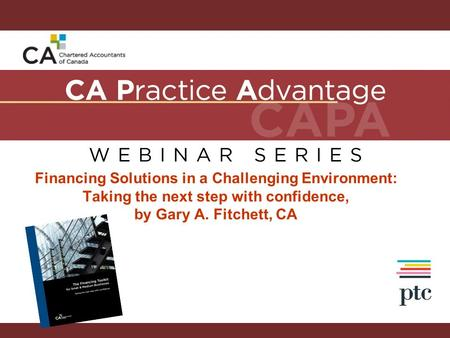 <strong>Financing</strong> Solutions in a Challenging Environment: Taking the next step with confidence, by Gary A. Fitchett, CA.