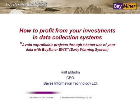 BayMiner EWS for Executives © Bayes Information Technology Oy 2007 How to profit from your investments in data collection systems Avoid unprofitable projects.