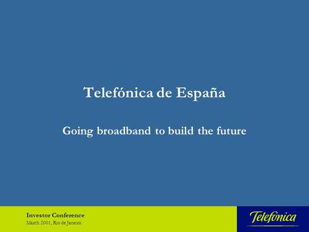 Investor Conference March 2001, Rio de Janeiro. Telefónica de España Going broadband to build the future.