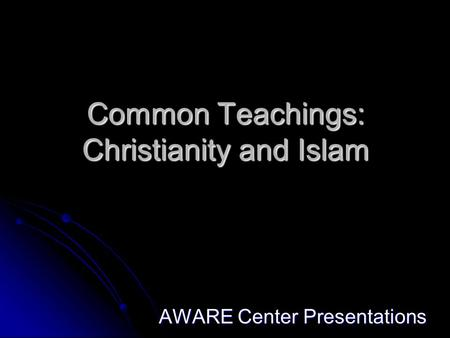 Common Teachings: Christianity and Islam AWARE Center Presentations.