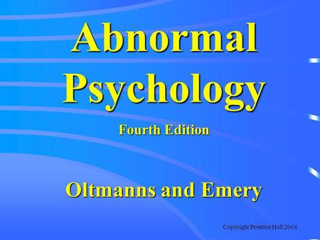 Copyright Prentice Hall 2004 Abnormal Psychology Fourth Edition Oltmanns and Emery.