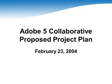 Adobe 5 Collaborative Proposed Project Plan February 23, 2004.