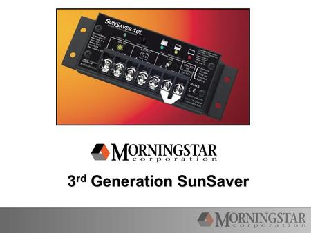 3 rd Generation SunSaver. SunSaver Generation 3 Legacy Design: Same Size Controller Same Amp and Voltage Ratings Same Mounting Plates Same Easy Battery.
