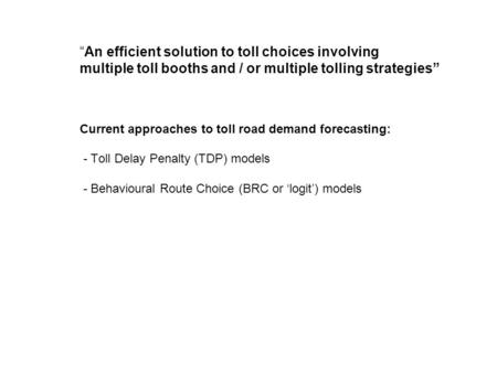 An efficient solution to toll choices involving multiple toll booths and / or multiple tolling strategies Current approaches to toll road demand forecasting: