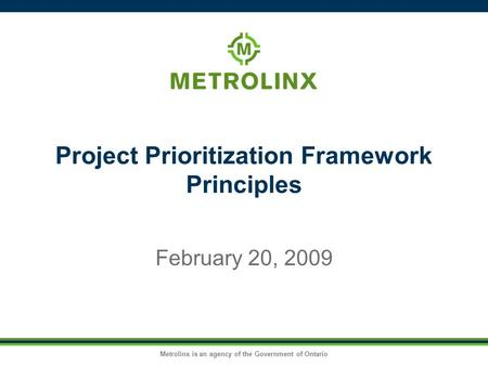 Metrolinx is an agency of the Government of Ontario Project Prioritization Framework Principles February 20, 2009.