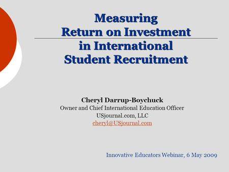 Measuring Return on Investment in International Student Recruitment Innovative Educators Webinar, 6 May 2009 Cheryl Darrup-Boychuck Owner and Chief International.